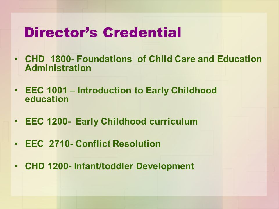 Director's Credential CHD 1800- Foundations of Child Care and Education Administration EEC 1001 – Introduction to Early Childhood education EEC 1200- Early Childhood curriculum EEC 2710- Conflict Resolution CHD 1200- Infant/toddler Development