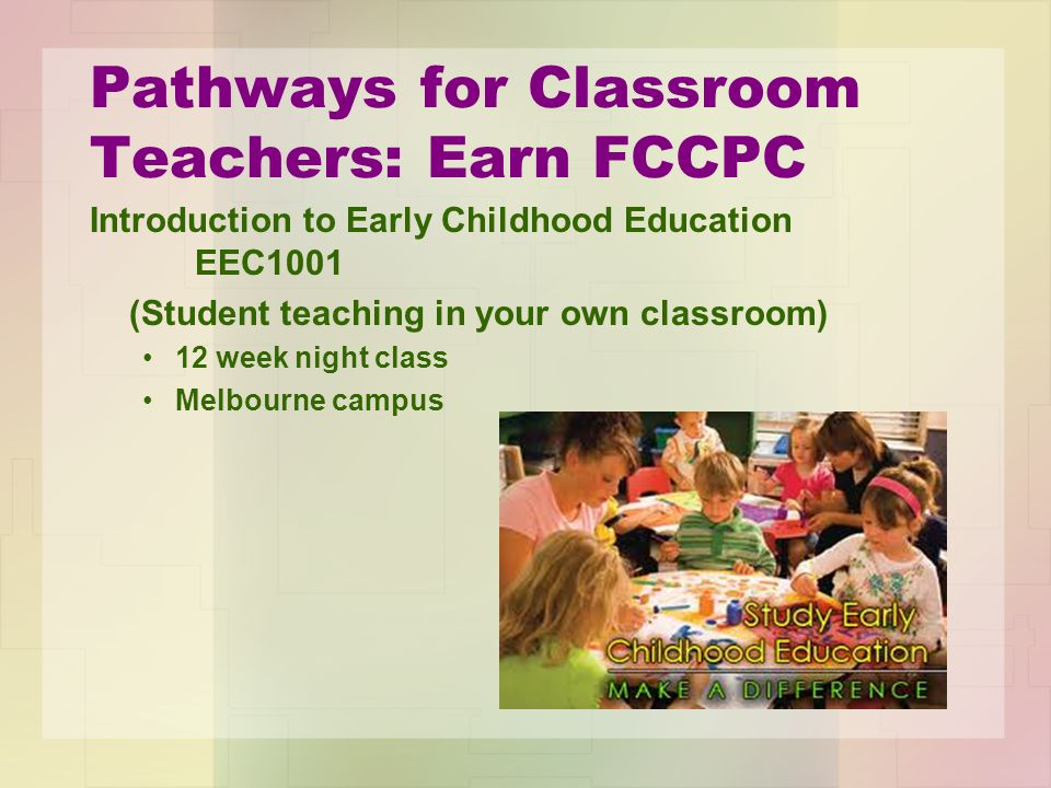 Pathways for Classroom Teachers: Earn FCCPC Introduction to Early Childhood Education EEC1001 (Student teaching in your own classroom) 12 week night class Melbourne campus