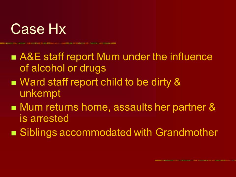Case Hx A&E staff report Mum under the influence of alcohol or drugs Ward staff report child to be dirty & unkempt Mum returns home, assaults her partner & is arrested Siblings accommodated with Grandmother
