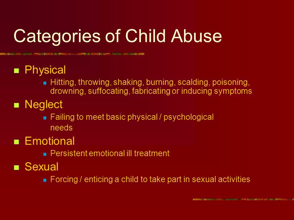 Categories of Child Abuse Physical Hitting, throwing, shaking, burning, scalding, poisoning, drowning, suffocating, fabricating or inducing symptoms Neglect Failing to meet basic physical / psychological needs Emotional Persistent emotional ill treatment Sexual Forcing / enticing a child to take part in sexual activities