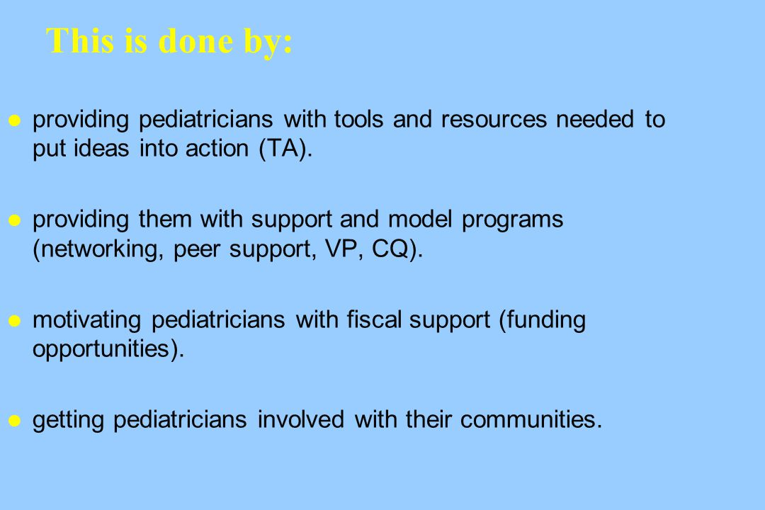 This is done by: providing pediatricians with tools and resources needed to put ideas into action (TA).