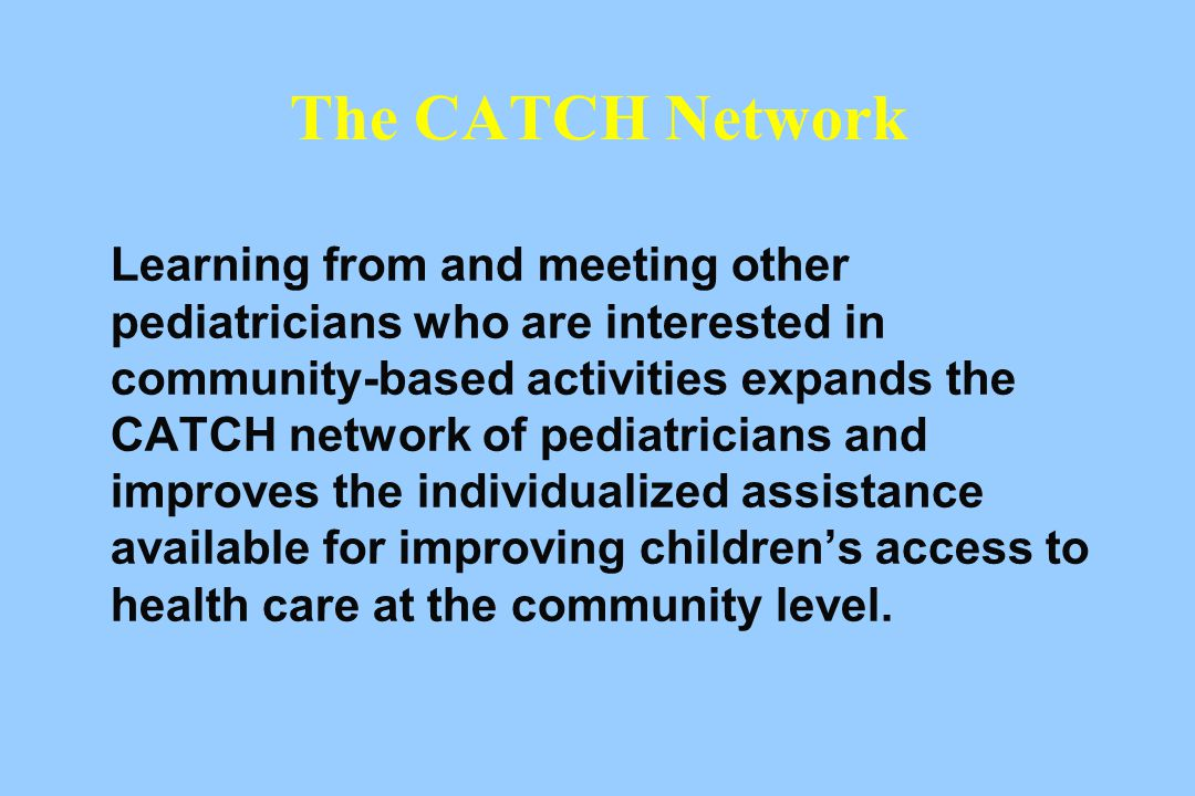 The CATCH Network Learning from and meeting other pediatricians who are interested in community-based activities expands the CATCH network of pediatricians and improves the individualized assistance available for improving children's access to health care at the community level.