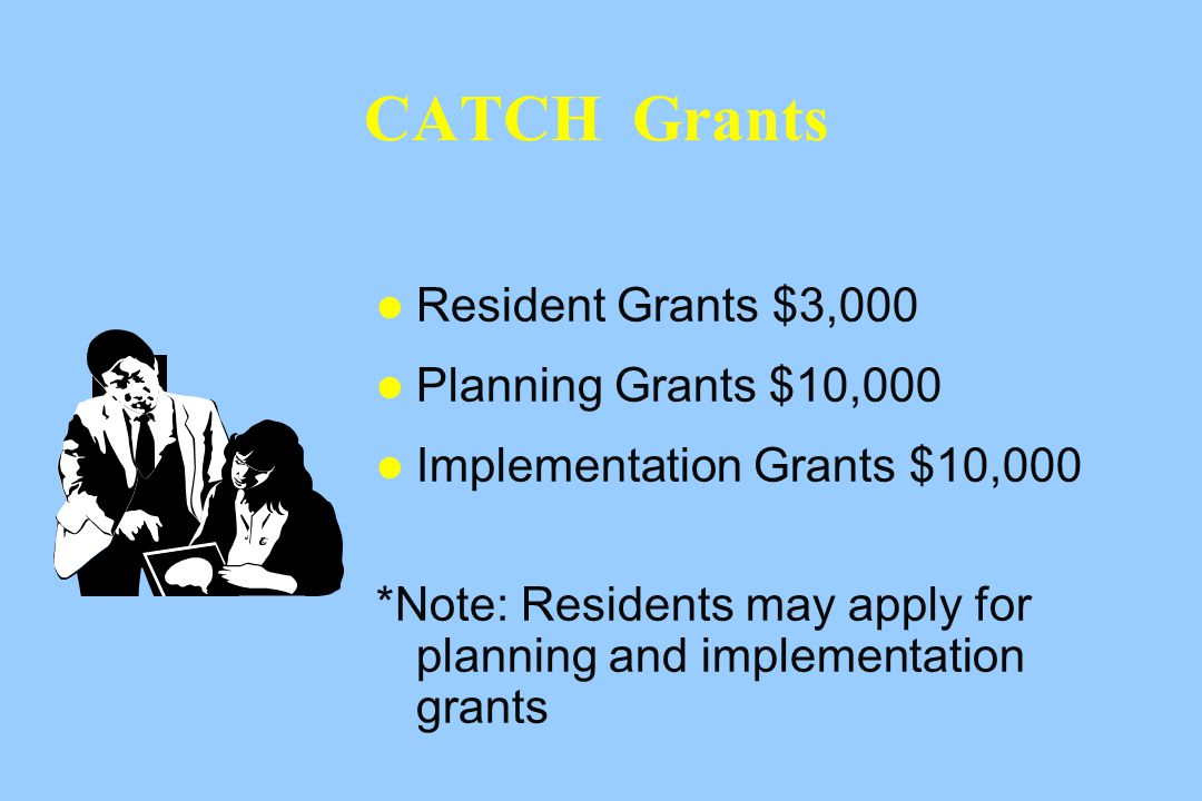 CATCH Grants Resident Grants $3,000 Planning Grants $10,000 Implementation Grants $10,000 *Note: Residents may apply for planning and implementation grants