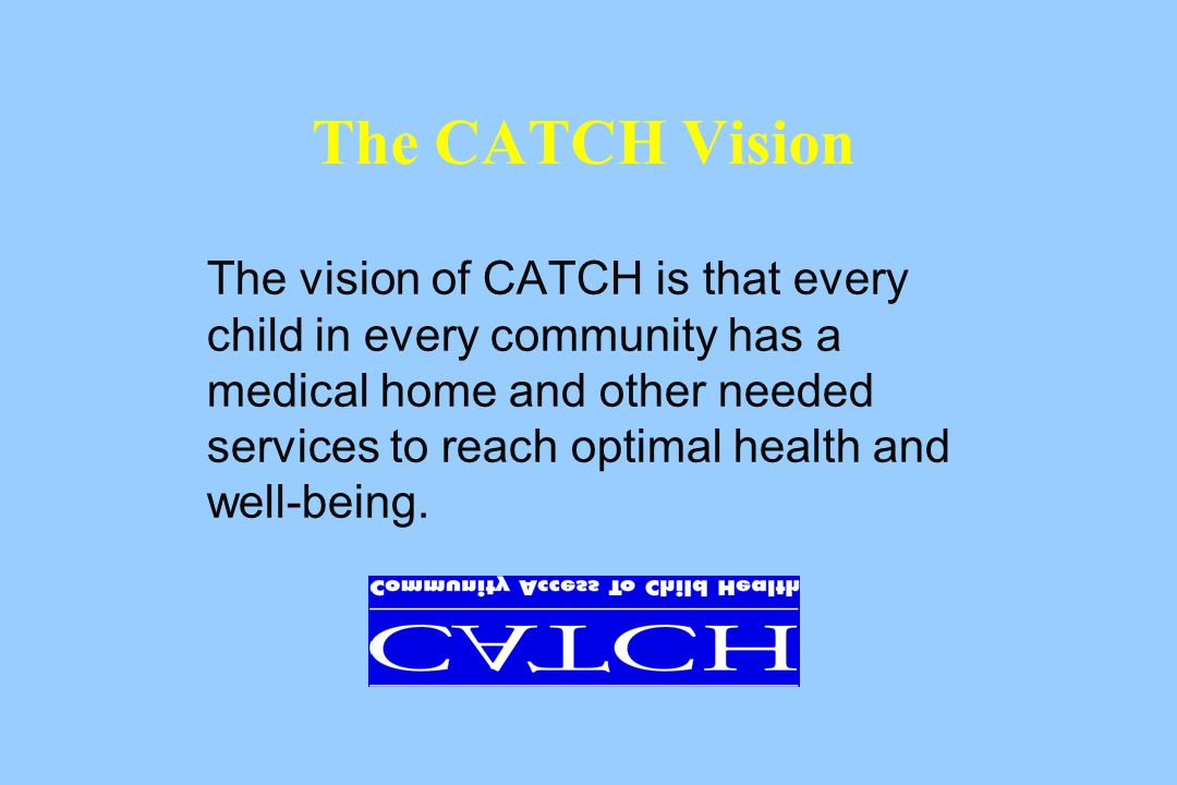 The vision of CATCH is that every child in every community has a medical home and other needed services to reach optimal health and well-being.