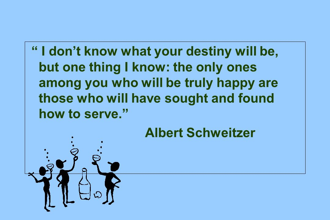 I don't know what your destiny will be, but one thing I know: the only ones among you who will be truly happy are those who will have sought and found how to serve. Albert Schweitzer