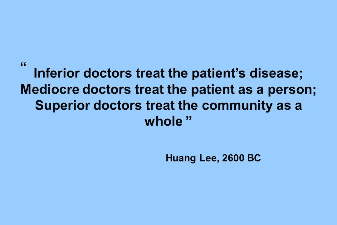 Inferior doctors treat the patient's disease; Mediocre doctors treat the patient as a person; Superior doctors treat the community as a whole Huang Lee, 2600 BC