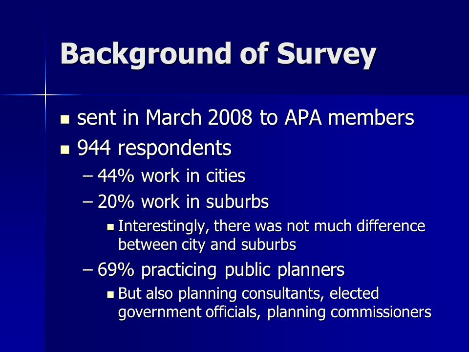 Survey Overview Focus group/workshop APA 2007 Focus group/workshop APA 2007 Structure of survey: Structure of survey: –Attitudes = very positive, which was a surprise –What Planners Can Do = more positive than expected –Barriers = encountered many, but not as pronounced as expected 98% of planners believe they can play a role in helping communities become family friendly 98% of planners believe they can play a role in helping communities become family friendly Bottom line – planners get it.
