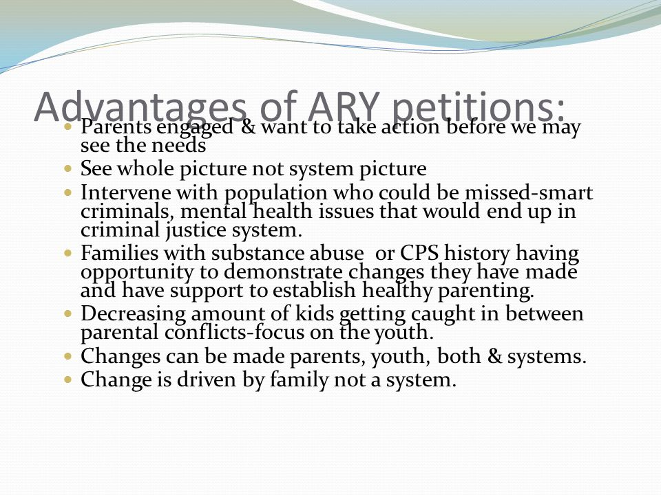 Advantages of ARY petitions: Parents engaged & want to take action before we may see the needs See whole picture not system picture Intervene with population who could be missed-smart criminals, mental health issues that would end up in criminal justice system.