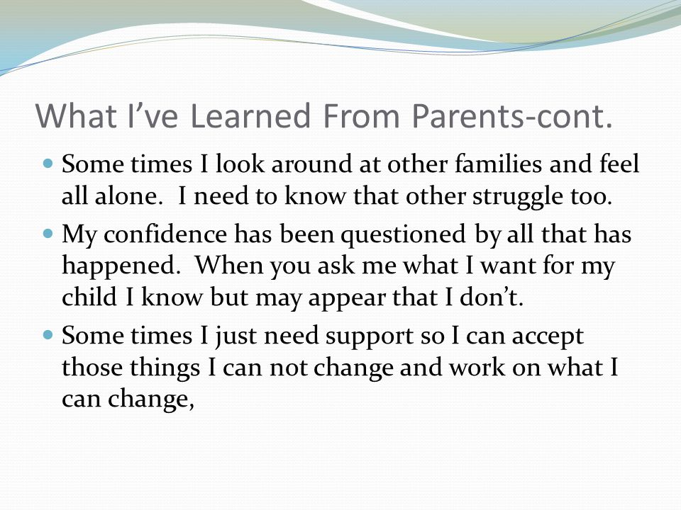 What I've Learned From Parents-cont. Some times I look around at other families and feel all alone.