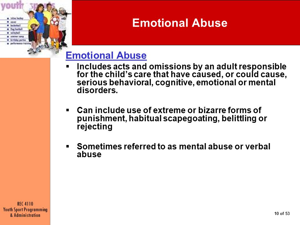 REC 4110 Youth Sport Programming & Administration 10 of 53 Emotional Abuse  Includes acts and omissions by an adult responsible for the child's care