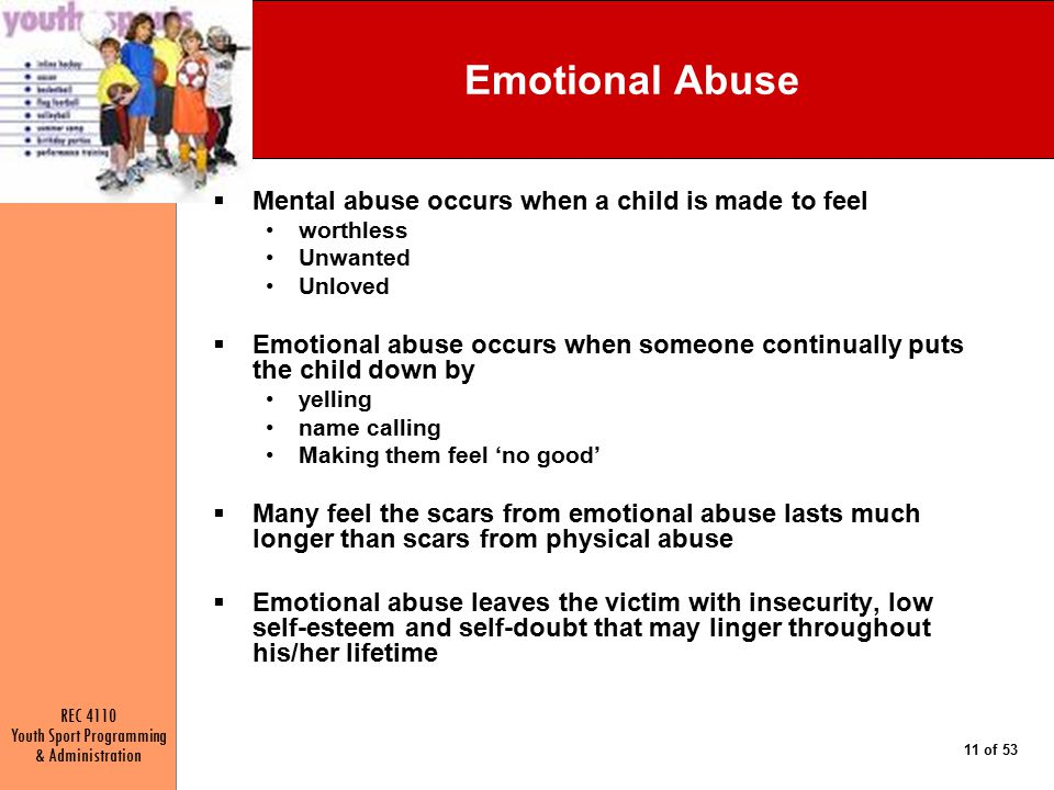 REC 4110 Youth Sport Programming & Administration 11 of 53 Emotional Abuse  Mental abuse occurs when a child is made to feel worthless Unwanted Unloved  Emotional abuse occurs when someone continually puts the child down by yelling name calling Making them feel 'no good'  Many feel the scars from emotional abuse lasts much longer than scars from physical abuse  Emotional abuse leaves the victim with insecurity, low self-esteem and self-doubt that may linger throughout his/her lifetime