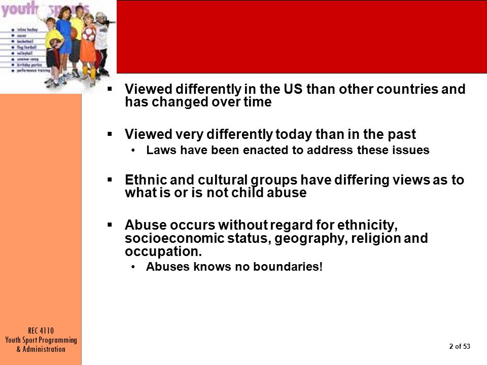 REC 4110 Youth Sport Programming & Administration 2 of 53  Viewed differently in the US than other countries and has changed over time  Viewed very differently today than in the past Laws have been enacted to address these issues  Ethnic and cultural groups have differing views as to what is or is not child abuse  Abuse occurs without regard for ethnicity, socioeconomic status, geography, religion and occupation.
