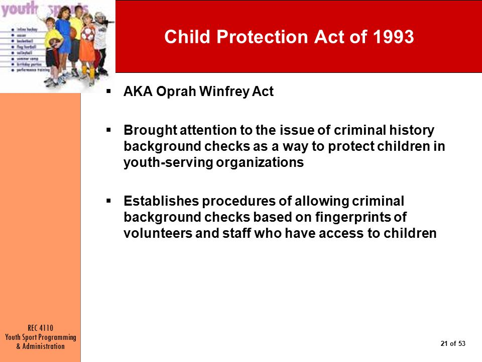 REC 4110 Youth Sport Programming & Administration 21 of 53 Child Protection Act of 1993  AKA Oprah Winfrey Act  Brought attention to the issue of criminal history background checks as a way to protect children in youth-serving organizations  Establishes procedures of allowing criminal background checks based on fingerprints of volunteers and staff who have access to children