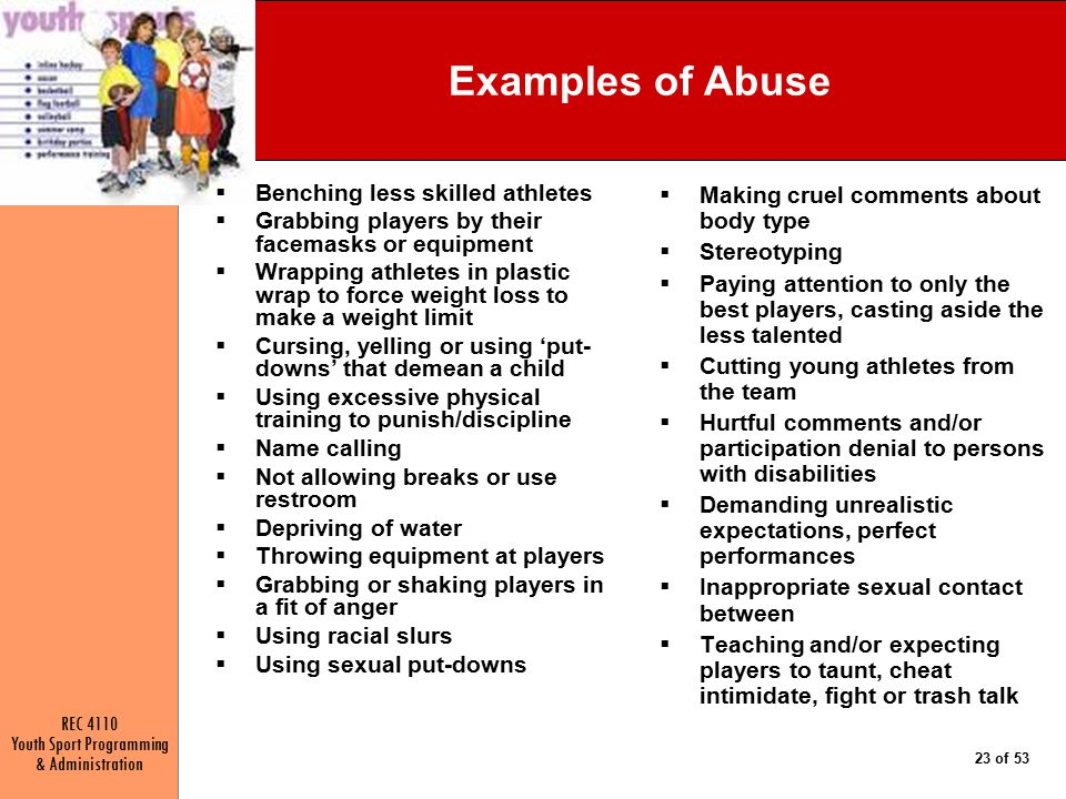 REC 4110 Youth Sport Programming & Administration 23 of 53 Examples of Abuse  Benching less skilled athletes  Grabbing players by their facemasks or equipment  Wrapping athletes in plastic wrap to force weight loss to make a weight limit  Cursing, yelling or using 'put- downs' that demean a child  Using excessive physical training to punish/discipline  Name calling  Not allowing breaks or use restroom  Depriving of water  Throwing equipment at players  Grabbing or shaking players in a fit of anger  Using racial slurs  Using sexual put-downs  Making cruel comments about body type  Stereotyping  Paying attention to only the best players, casting aside the less talented  Cutting young athletes from the team  Hurtful comments and/or participation denial to persons with disabilities  Demanding unrealistic expectations, perfect performances  Inappropriate sexual contact between  Teaching and/or expecting players to taunt, cheat intimidate, fight or trash talk