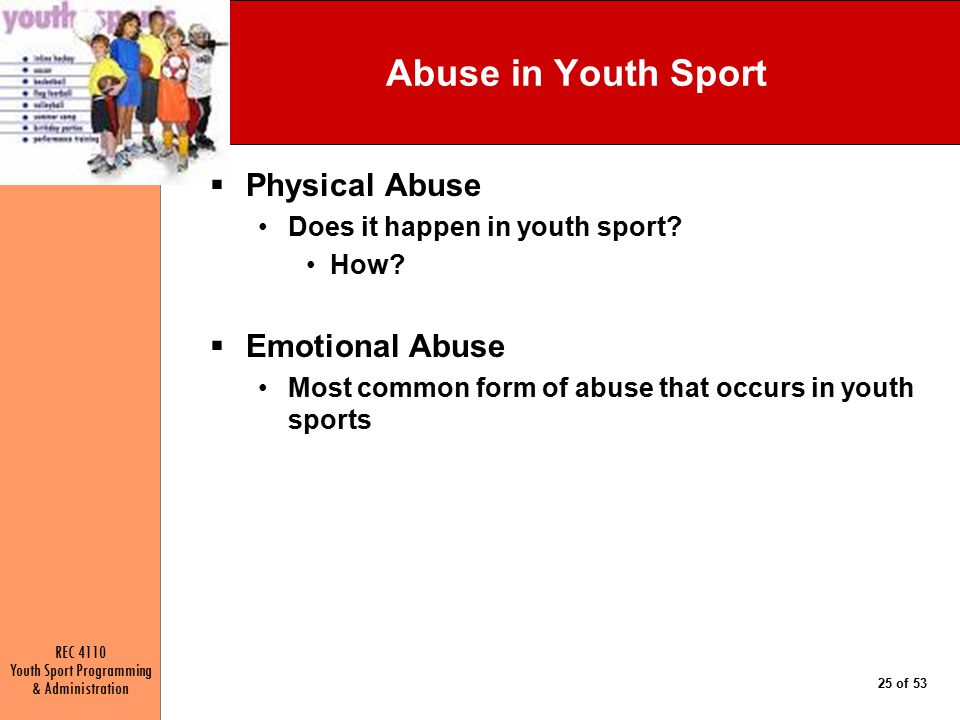 REC 4110 Youth Sport Programming & Administration 25 of 53 Abuse in Youth Sport  Physical Abuse Does it happen in youth sport.