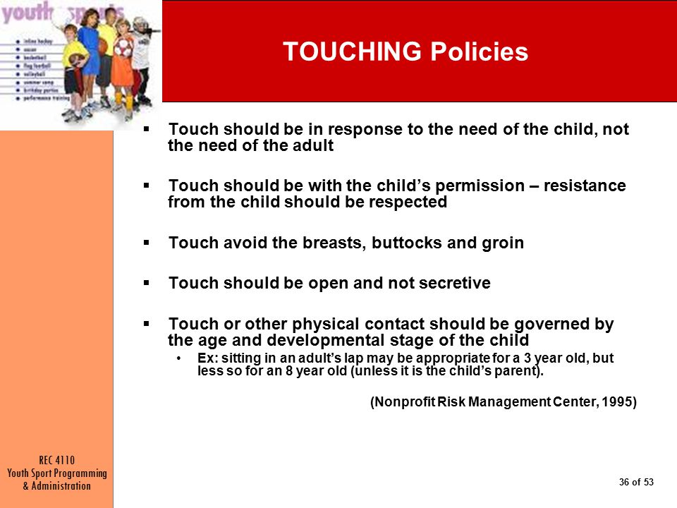 REC 4110 Youth Sport Programming & Administration 36 of 53 TOUCHING Policies  Touch should be in response to the need of the child, not the need of the adult  Touch should be with the child's permission – resistance from the child should be respected  Touch avoid the breasts, buttocks and groin  Touch should be open and not secretive  Touch or other physical contact should be governed by the age and developmental stage of the child Ex: sitting in an adult's lap may be appropriate for a 3 year old, but less so for an 8 year old (unless it is the child's parent).