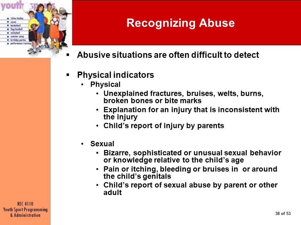 REC 4110 Youth Sport Programming & Administration 38 of 53 Recognizing Abuse  Abusive situations are often difficult to detect  Physical indicators Physical Unexplained fractures, bruises, welts, burns, broken bones or bite marks Explanation for an injury that is inconsistent with the injury Child's report of injury by parents Sexual Bizarre, sophisticated or unusual sexual behavior or knowledge relative to the child's age Pain or itching, bleeding or bruises in or around the child's genitals Child's report of sexual abuse by parent or other adult