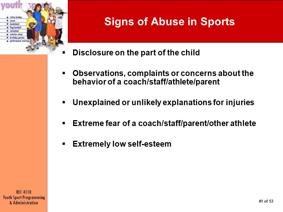 REC 4110 Youth Sport Programming & Administration 41 of 53 Signs of Abuse in Sports  Disclosure on the part of the child  Observations, complaints or concerns about the behavior of a coach/staff/athlete/parent  Unexplained or unlikely explanations for injuries  Extreme fear of a coach/staff/parent/other athlete  Extremely low self-esteem