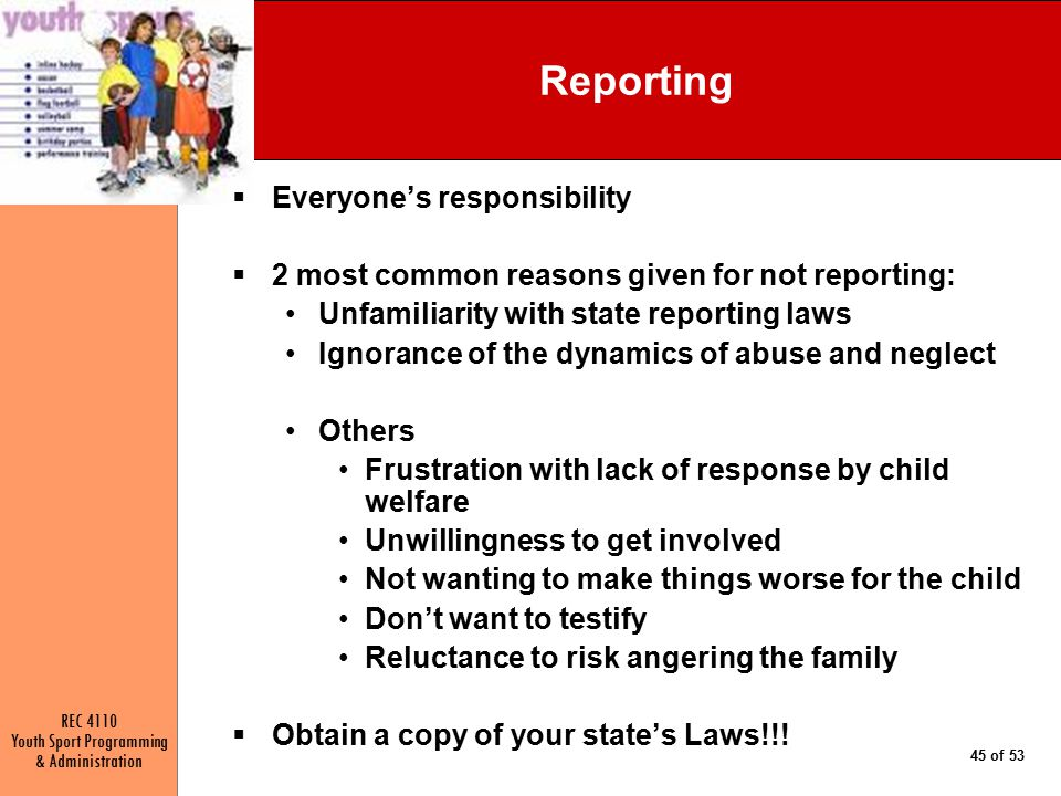 REC 4110 Youth Sport Programming & Administration 45 of 53 Reporting  Everyone's responsibility  2 most common reasons given for not reporting: Unfamiliarity with state reporting laws Ignorance of the dynamics of abuse and neglect Others Frustration with lack of response by child welfare Unwillingness to get involved Not wanting to make things worse for the child Don't want to testify Reluctance to risk angering the family  Obtain a copy of your state's Laws!!!