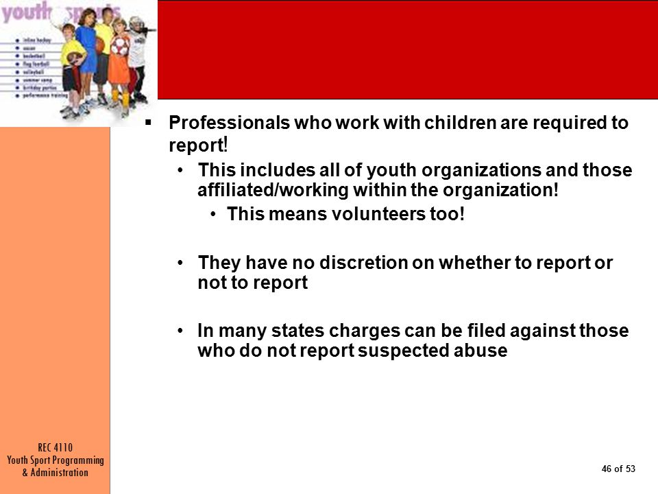 REC 4110 Youth Sport Programming & Administration 46 of 53  Professionals who work with children are required to report .