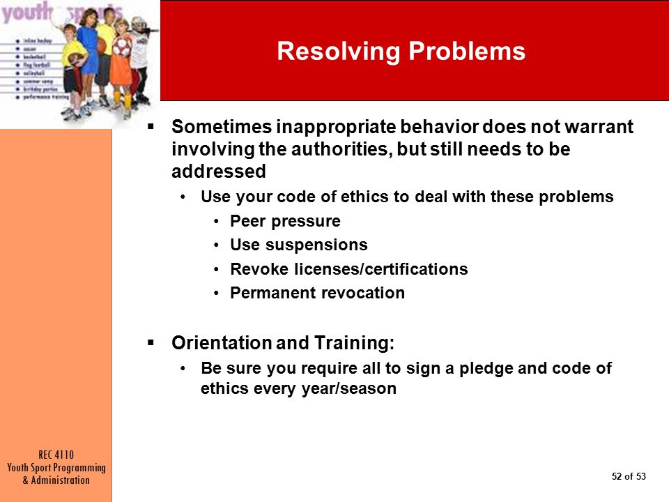 REC 4110 Youth Sport Programming & Administration 52 of 53 Resolving Problems  Sometimes inappropriate behavior does not warrant involving the authorities, but still needs to be addressed Use your code of ethics to deal with these problems Peer pressure Use suspensions Revoke licenses/certifications Permanent revocation  Orientation and Training: Be sure you require all to sign a pledge and code of ethics every year/season
