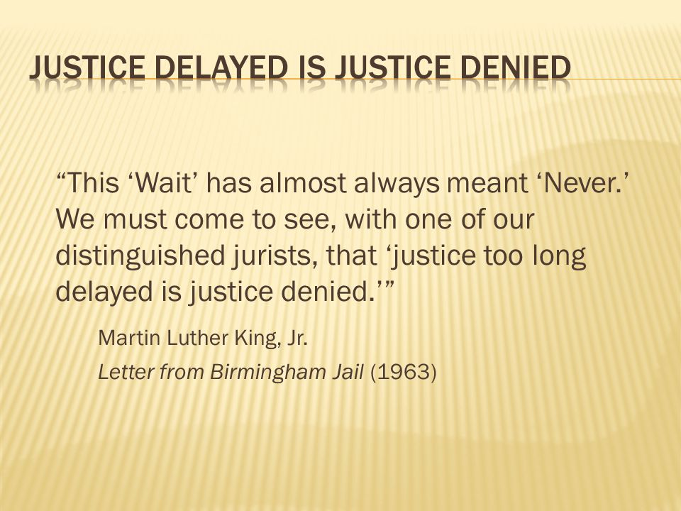 This 'Wait' has almost always meant 'Never.' We must come to see, with one of our distinguished jurists, that 'justice too long delayed is justice denied.' Martin Luther King, Jr.