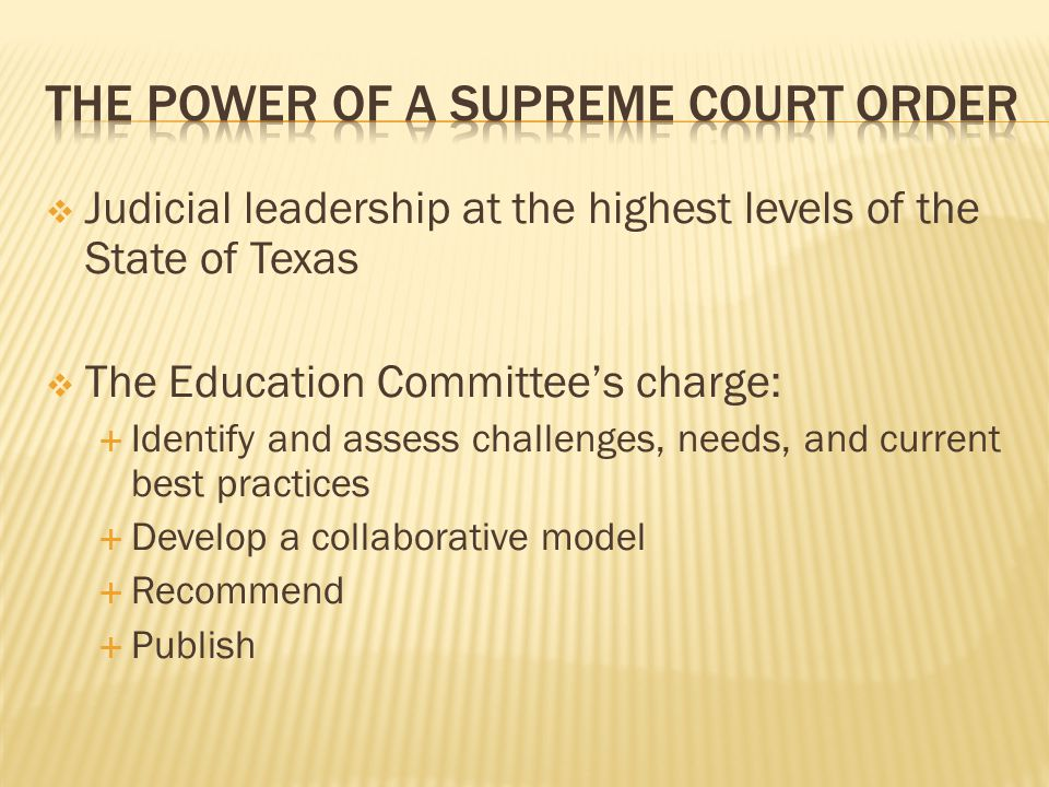  Judicial leadership at the highest levels of the State of Texas  The Education Committee's charge:  Identify and assess challenges, needs, and current best practices  Develop a collaborative model  Recommend  Publish