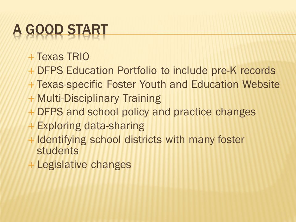  Texas TRIO  DFPS Education Portfolio to include pre-K records  Texas-specific Foster Youth and Education Website  Multi-Disciplinary Training  DFPS and school policy and practice changes  Exploring data-sharing  Identifying school districts with many foster students  Legislative changes
