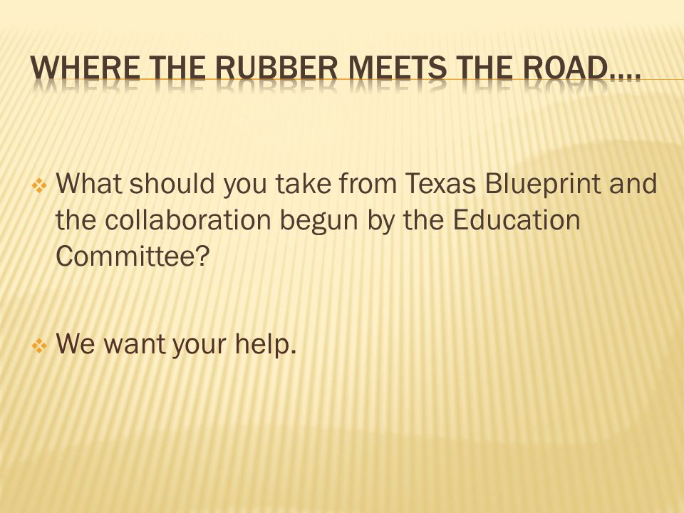  What should you take from Texas Blueprint and the collaboration begun by the Education Committee.