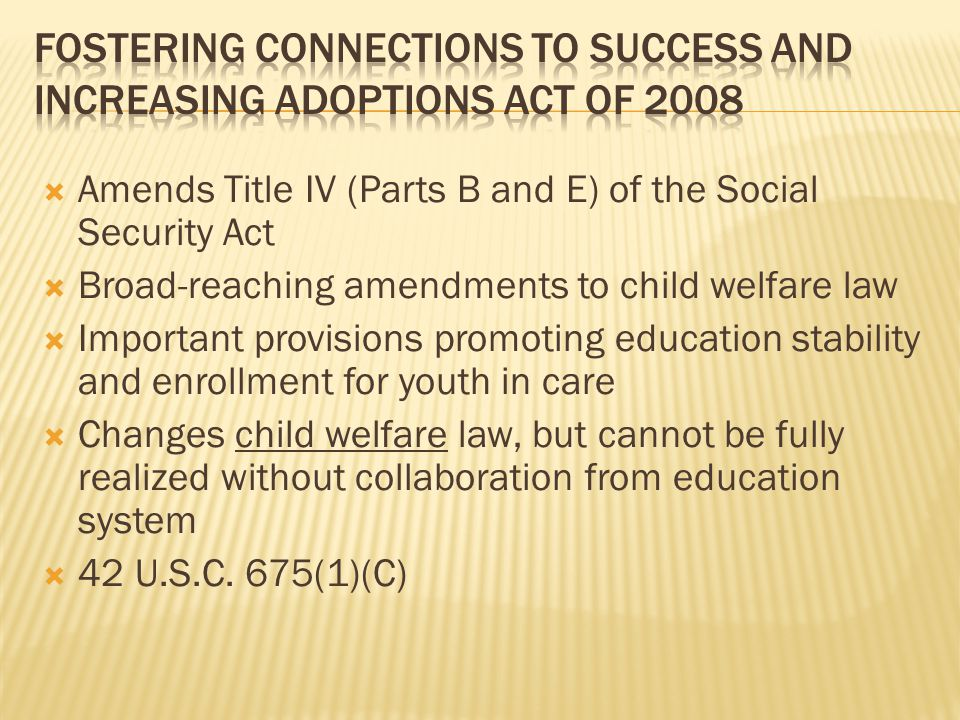 Amends Title IV (Parts B and E) of the Social Security Act  Broad-reaching amendments to child welfare law  Important provisions promoting education stability and enrollment for youth in care  Changes child welfare law, but cannot be fully realized without collaboration from education system  42 U.S.C.