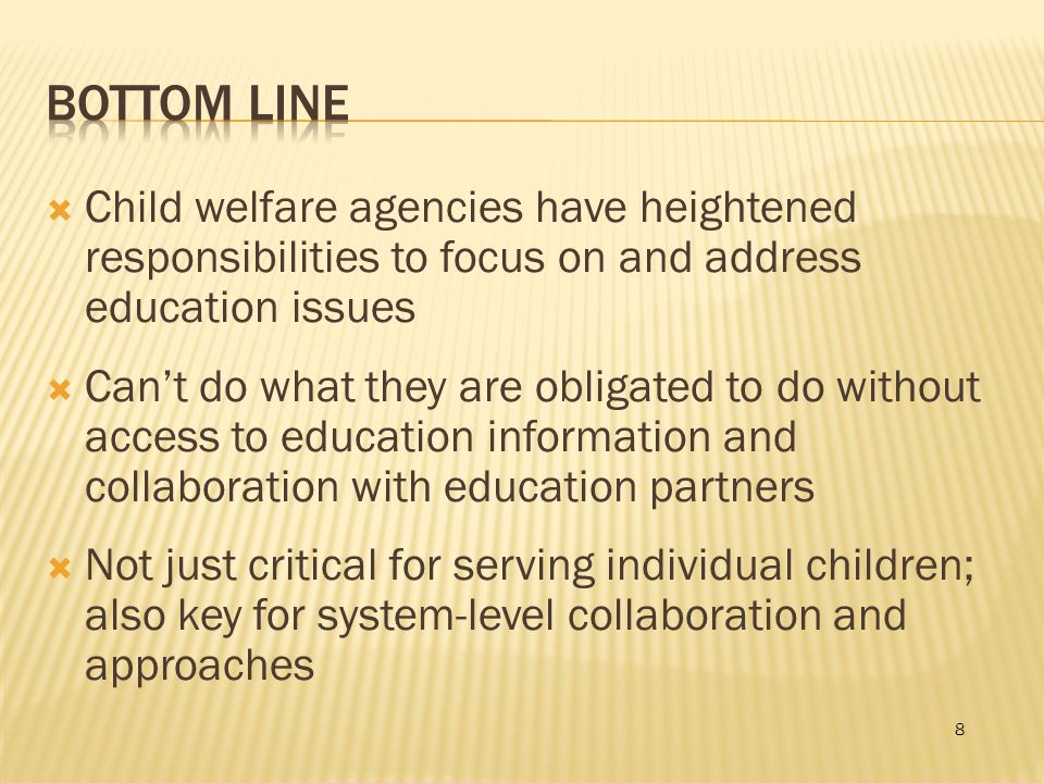 8  Child welfare agencies have heightened responsibilities to focus on and address education issues  Can't do what they are obligated to do without access to education information and collaboration with education partners  Not just critical for serving individual children; also key for system-level collaboration and approaches