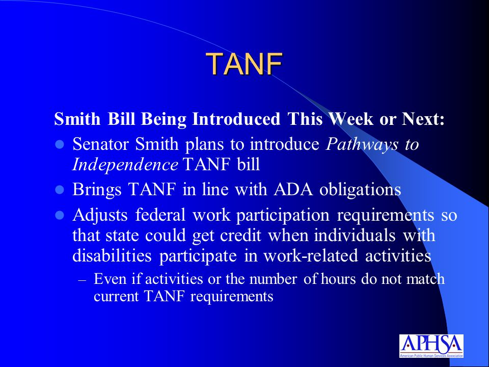 TANF Smith Bill Being Introduced This Week or Next: Senator Smith plans to introduce Pathways to Independence TANF bill Brings TANF in line with ADA obligations Adjusts federal work participation requirements so that state could get credit when individuals with disabilities participate in work-related activities – Even if activities or the number of hours do not match current TANF requirements