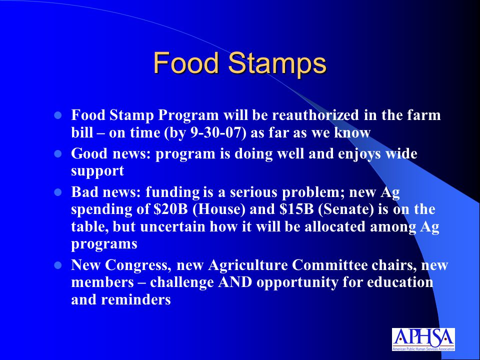 Food Stamps Food Stamp Program will be reauthorized in the farm bill – on time (by ) as far as we know Good news: program is doing well and enjoys wide support Bad news: funding is a serious problem; new Ag spending of $20B (House) and $15B (Senate) is on the table, but uncertain how it will be allocated among Ag programs New Congress, new Agriculture Committee chairs, new members – challenge AND opportunity for education and reminders