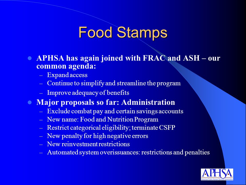 Food Stamps APHSA has again joined with FRAC and ASH – our common agenda: – Expand access – Continue to simplify and streamline the program – Improve adequacy of benefits Major proposals so far: Administration – Exclude combat pay and certain savings accounts – New name: Food and Nutrition Program – Restrict categorical eligibility; terminate CSFP – New penalty for high negative errors – New reinvestment restrictions – Automated system overissuances: restrictions and penalties