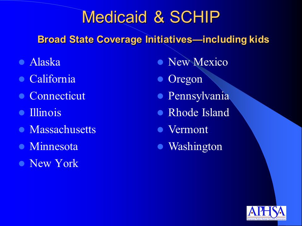 Medicaid & SCHIP Broad State Coverage Initiatives—including kids Alaska California Connecticut Illinois Massachusetts Minnesota New York New Mexico Oregon Pennsylvania Rhode Island Vermont Washington
