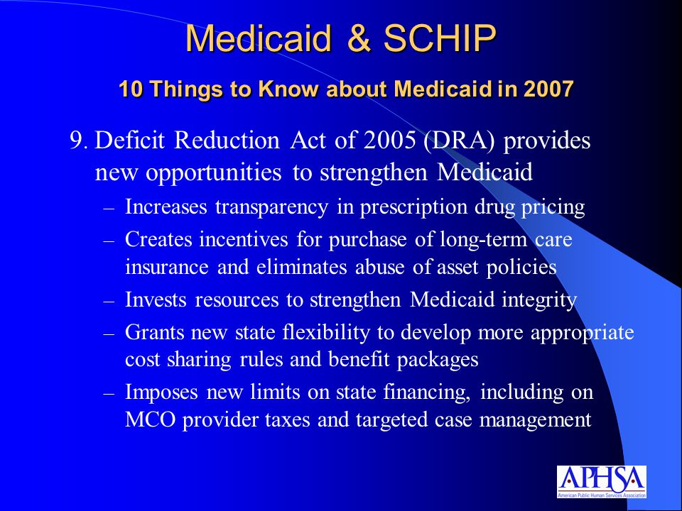 9. Deficit Reduction Act of 2005 (DRA) provides new opportunities to strengthen Medicaid – Increases transparency in prescription drug pricing – Creat