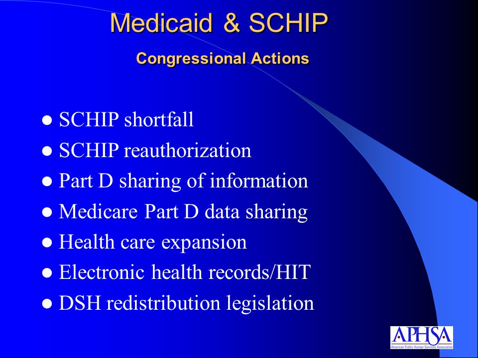 Medicaid & SCHIP Congressional Actions SCHIP shortfall SCHIP reauthorization Part D sharing of information Medicare Part D data sharing Health care expansion Electronic health records/HIT DSH redistribution legislation