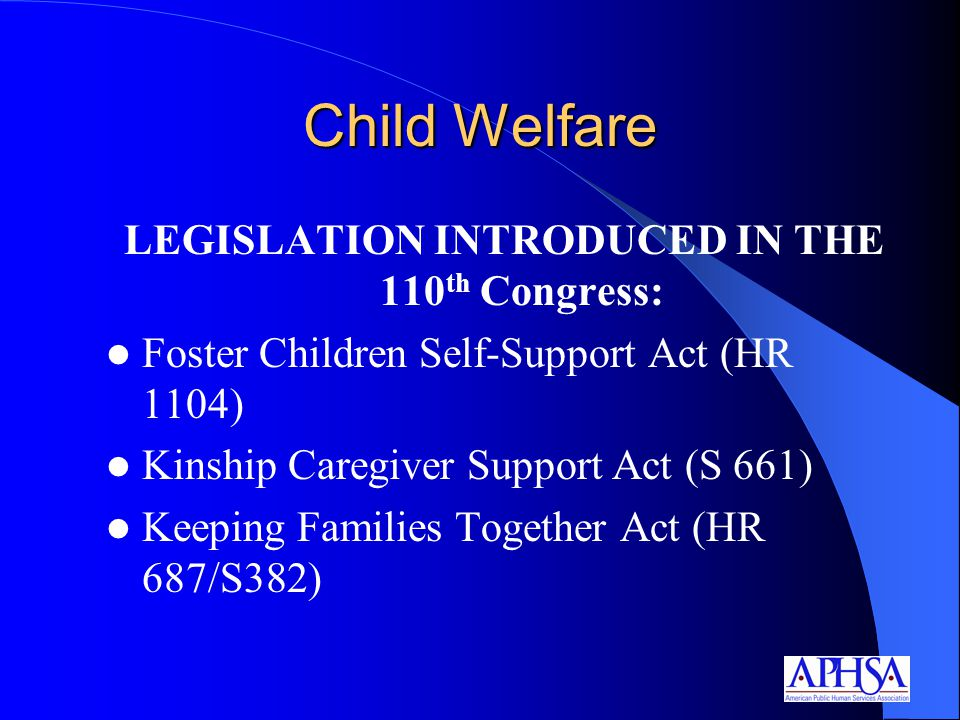 Child Welfare LEGISLATION INTRODUCED IN THE 110 th Congress: Foster Children Self-Support Act (HR 1104) Kinship Caregiver Support Act (S 661) Keeping Families Together Act (HR 687/S382)