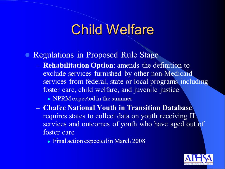 Child Welfare Regulations in Proposed Rule Stage – Rehabilitation Option: amends the definition to exclude services furnished by other non-Medicaid services from federal, state or local programs including foster care, child welfare, and juvenile justice NPRM expected in the summer – Chafee National Youth in Transition Database: requires states to collect data on youth receiving IL services and outcomes of youth who have aged out of foster care Final action expected in March 2008
