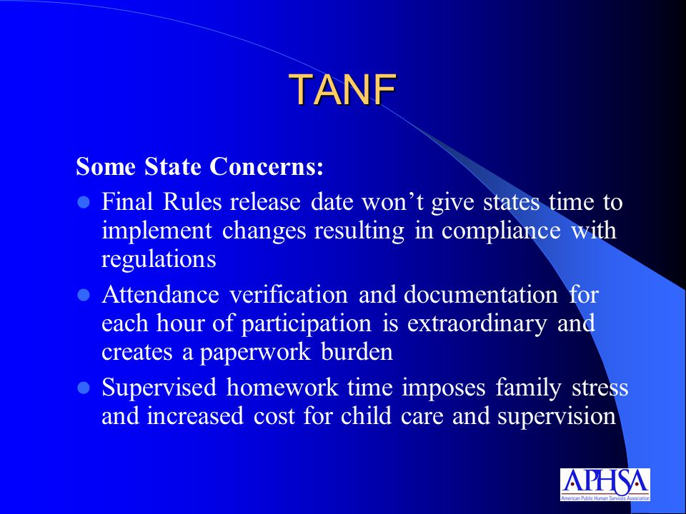 TANF Some State Concerns: Final Rules release date won't give states time to implement changes resulting in compliance with regulations Attendance verification and documentation for each hour of participation is extraordinary and creates a paperwork burden Supervised homework time imposes family stress and increased cost for child care and supervision
