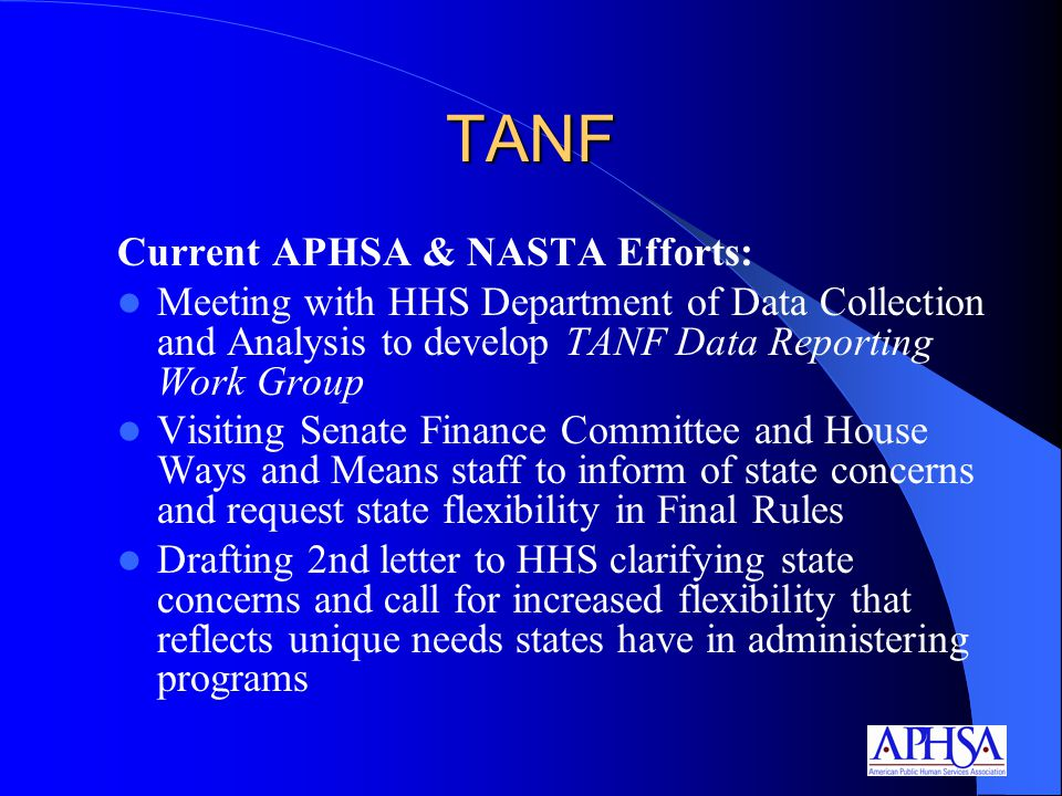 TANF Current APHSA & NASTA Efforts: Meeting with HHS Department of Data Collection and Analysis to develop TANF Data Reporting Work Group Visiting Senate Finance Committee and House Ways and Means staff to inform of state concerns and request state flexibility in Final Rules Drafting 2nd letter to HHS clarifying state concerns and call for increased flexibility that reflects unique needs states have in administering programs