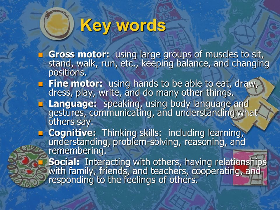 Key words n Gross motor: using large groups of muscles to sit, stand, walk, run, etc., keeping balance, and changing positions.