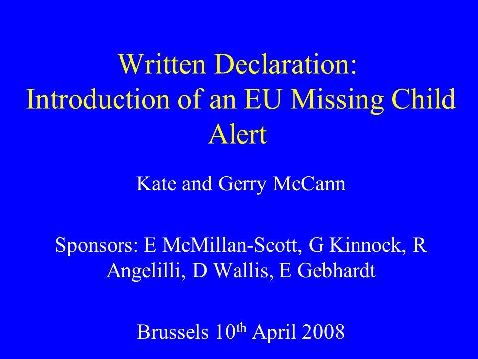 Written Declaration: Introduction of an EU Missing Child Alert Kate and Gerry McCann Sponsors: E McMillan-Scott, G Kinnock, R Angelilli, D Wallis, E Gebhardt Brussels 10 th April 2008