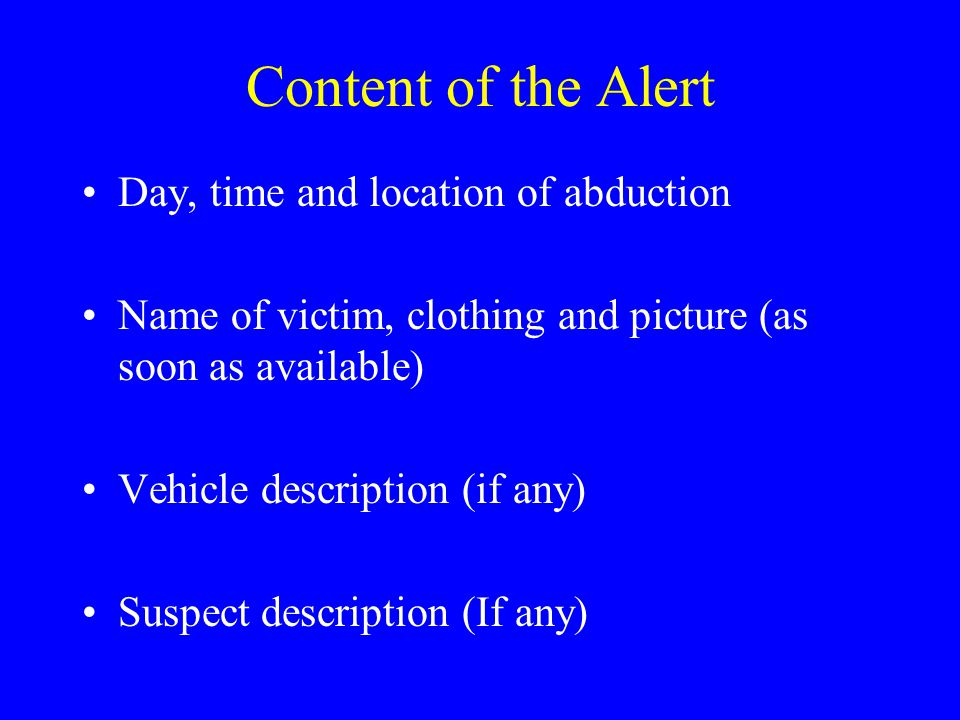 Content of the Alert Day, time and location of abduction Name of victim, clothing and picture (as soon as available) Vehicle description (if any) Suspect description (If any)