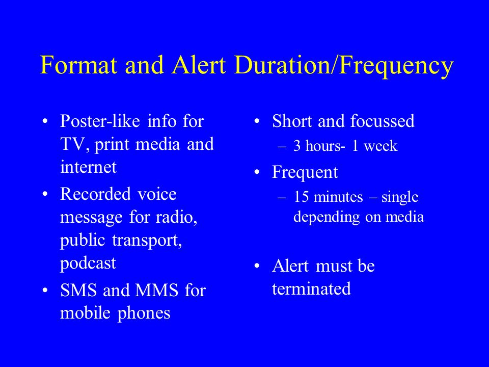 Format and Alert Duration/Frequency Poster-like info for TV, print media and internet Recorded voice message for radio, public transport, podcast SMS and MMS for mobile phones Short and focussed –3 hours- 1 week Frequent –15 minutes – single depending on media Alert must be terminated