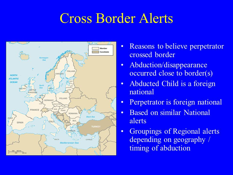 Cross Border Alerts Reasons to believe perpetrator crossed border Abduction/disappearance occurred close to border(s) Abducted Child is a foreign national Perpetrator is foreign national Based on similar National alerts Groupings of Regional alerts depending on geography / timing of abduction