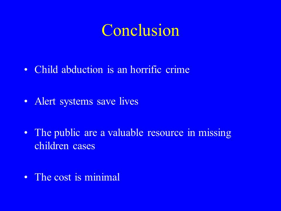 Conclusion Child abduction is an horrific crime Alert systems save lives The public are a valuable resource in missing children cases The cost is minimal