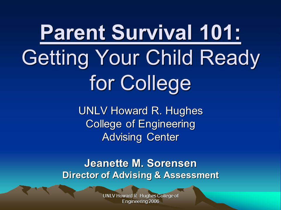 UNLV Howard R. Hughes College of Engineering 2006 Parent Survival 101: Getting Your Child Ready for College UNLV Howard R. Hughes College of Engineeri