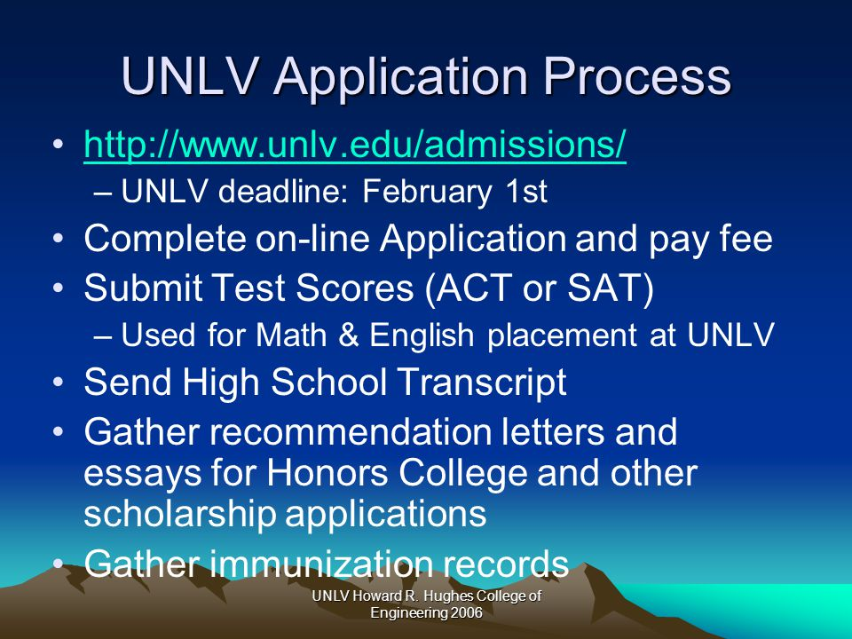 UNLV Howard R. Hughes College of Engineering 2006 UNLV Application Process http://www.unlv.edu/admissions/ –UNLV deadline: February 1st Complete on-li