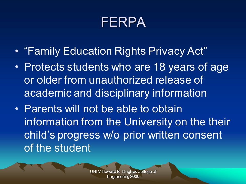 "UNLV Howard R. Hughes College of Engineering 2006 FERPA ""Family Education Rights Privacy Act"" Protects students who are 18 years of age or older from"